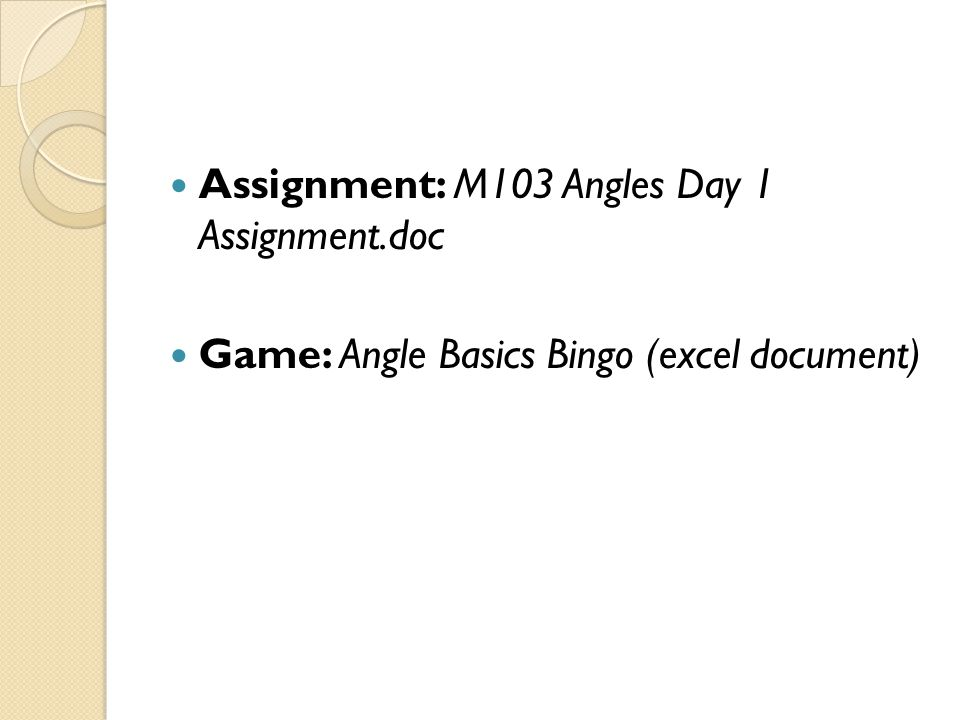 Assignment: M103 Angles Day 1 Assignment.doc Game: Angle Basics Bingo (excel document)