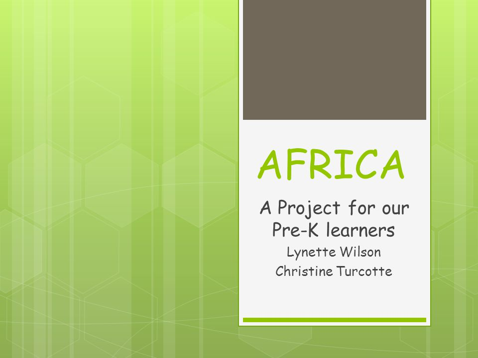 AFRICA A Project for our Pre-K learners Lynette Wilson Christine Turcotte