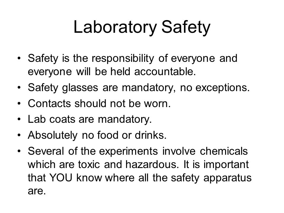 Laboratory Safety Safety is the responsibility of everyone and everyone will be held accountable. Safety glasses are mandatory, no exceptions. Contact