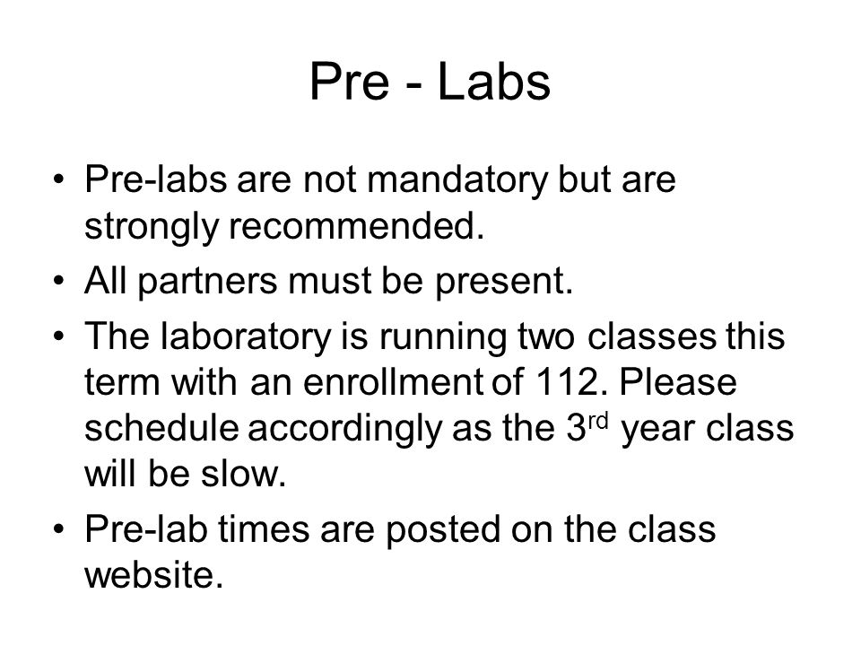 Pre - Labs Pre-labs are not mandatory but are strongly recommended. All partners must be present. The laboratory is running two classes this term with