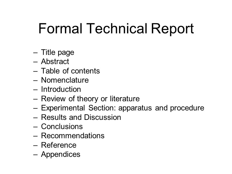 Formal Technical Report –Title page –Abstract –Table of contents –Nomenclature –Introduction –Review of theory or literature –Experimental Section: ap