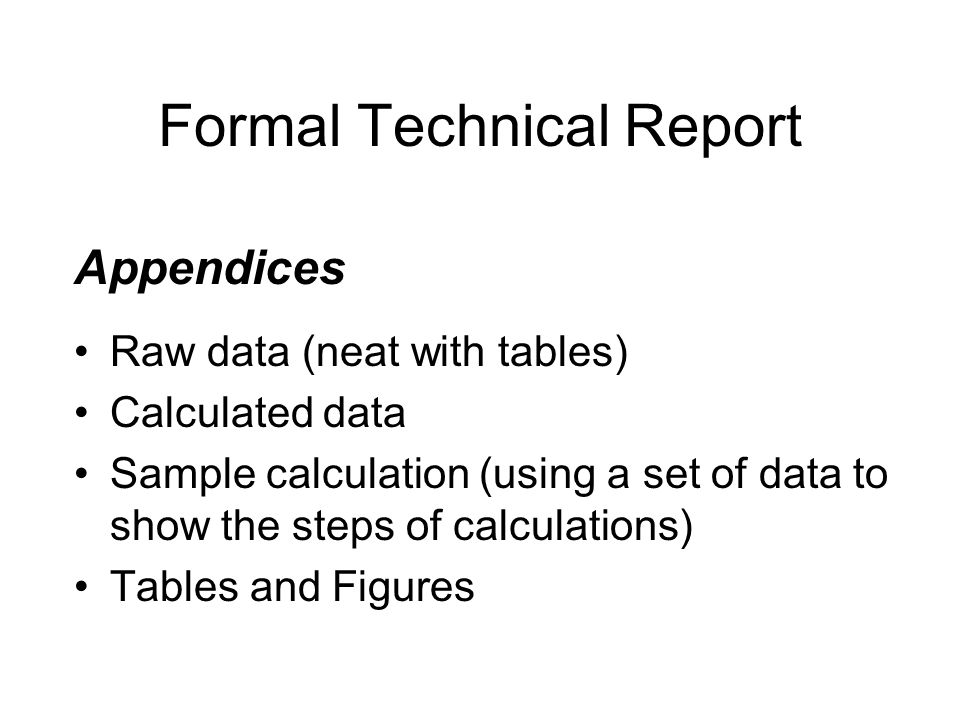 Formal Technical Report Appendices Raw data (neat with tables) Calculated data Sample calculation (using a set of data to show the steps of calculatio