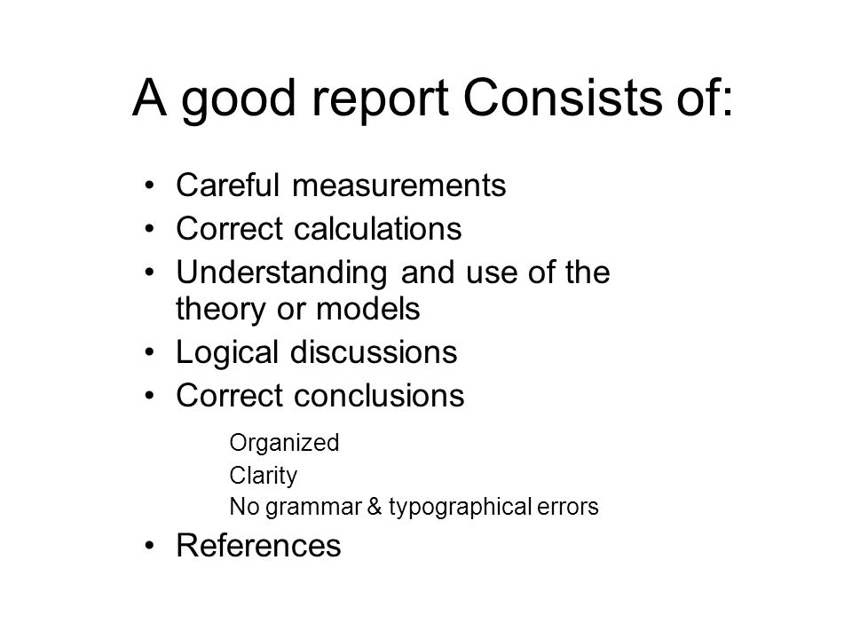 A good report Consists of: Careful measurements Correct calculations Understanding and use of the theory or models Logical discussions Correct conclus