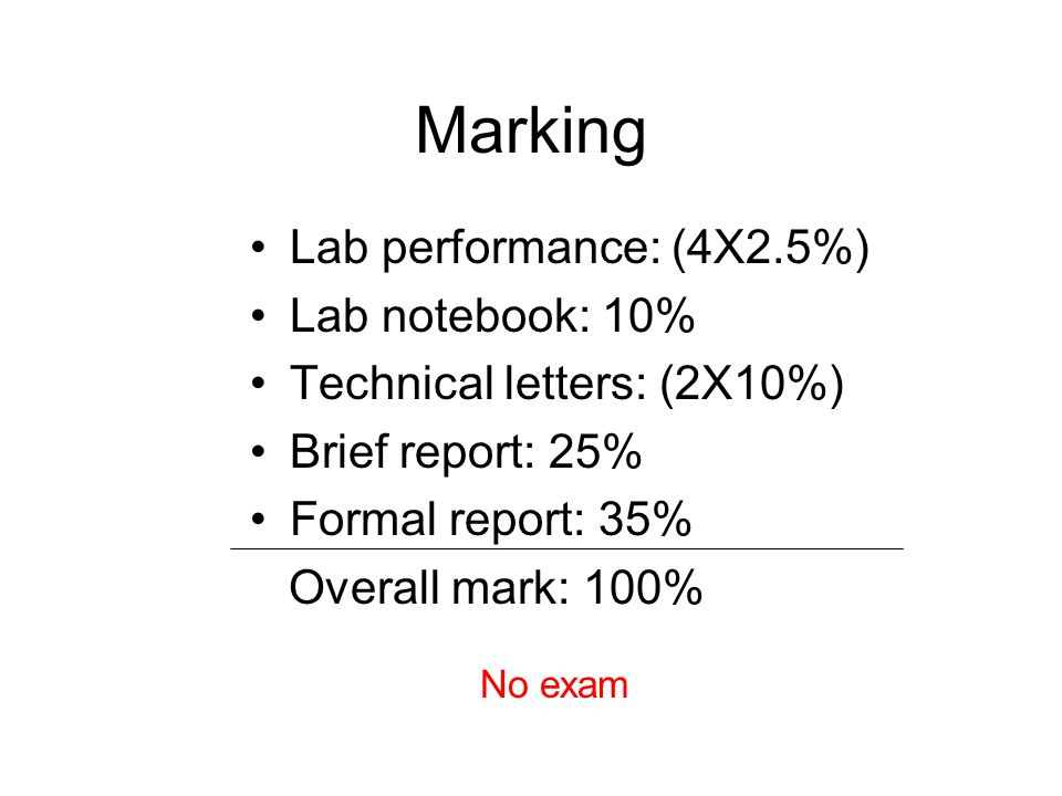 Marking Lab performance: (4X2.5%) Lab notebook: 10% Technical letters: (2X10%) Brief report: 25% Formal report: 35% Overall mark: 100% No exam