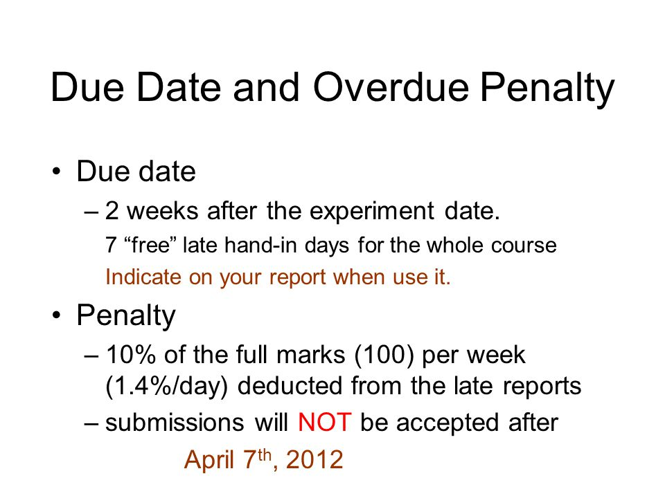 "Due Date and Overdue Penalty Due date –2 weeks after the experiment date. 7 ""free"" late hand-in days for the whole course Indicate on your report when"