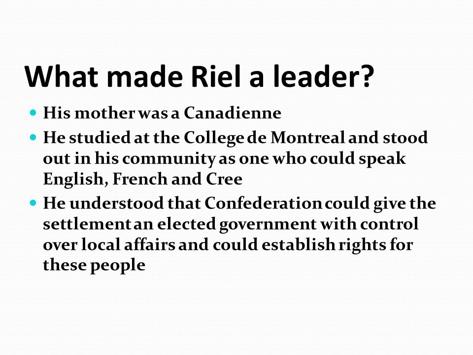 What made Riel a leader? His mother was a Canadienne He studied at the College de Montreal and stood out in his community as one who could speak Engli
