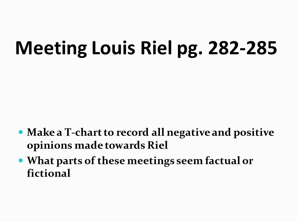 Meeting Louis Riel pg. 282-285 Make a T-chart to record all negative and positive opinions made towards Riel What parts of these meetings seem factual