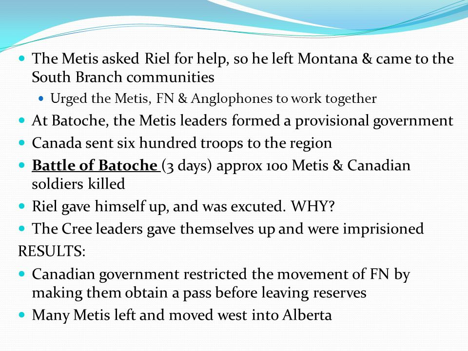 The Metis asked Riel for help, so he left Montana & came to the South Branch communities Urged the Metis, FN & Anglophones to work together At Batoche