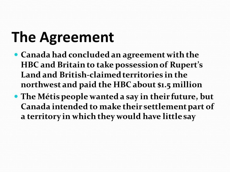 The Agreement Canada had concluded an agreement with the HBC and Britain to take possession of Rupert's Land and British-claimed territories in the no