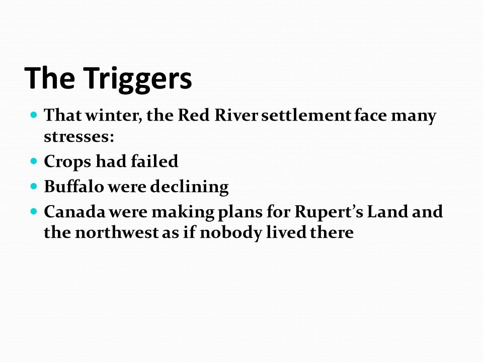 The Triggers That winter, the Red River settlement face many stresses: Crops had failed Buffalo were declining Canada were making plans for Rupert's L