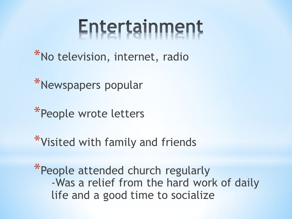 * No television, internet, radio * Newspapers popular * People wrote letters * Visited with family and friends * People attended church regularly -Was a relief from the hard work of daily life and a good time to socialize