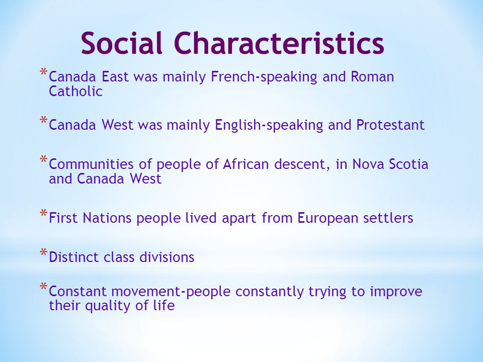 Social Characteristics * Canada East was mainly French-speaking and Roman Catholic * Canada West was mainly English-speaking and Protestant * Communities of people of African descent, in Nova Scotia and Canada West * First Nations people lived apart from European settlers * Distinct class divisions * Constant movement-people constantly trying to improve their quality of life