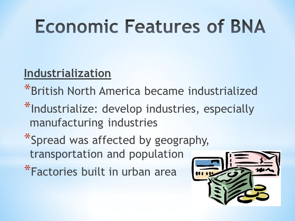 Industrialization * British North America became industrialized * Industrialize: develop industries, especially manufacturing industries * Spread was affected by geography, transportation and population * Factories built in urban area