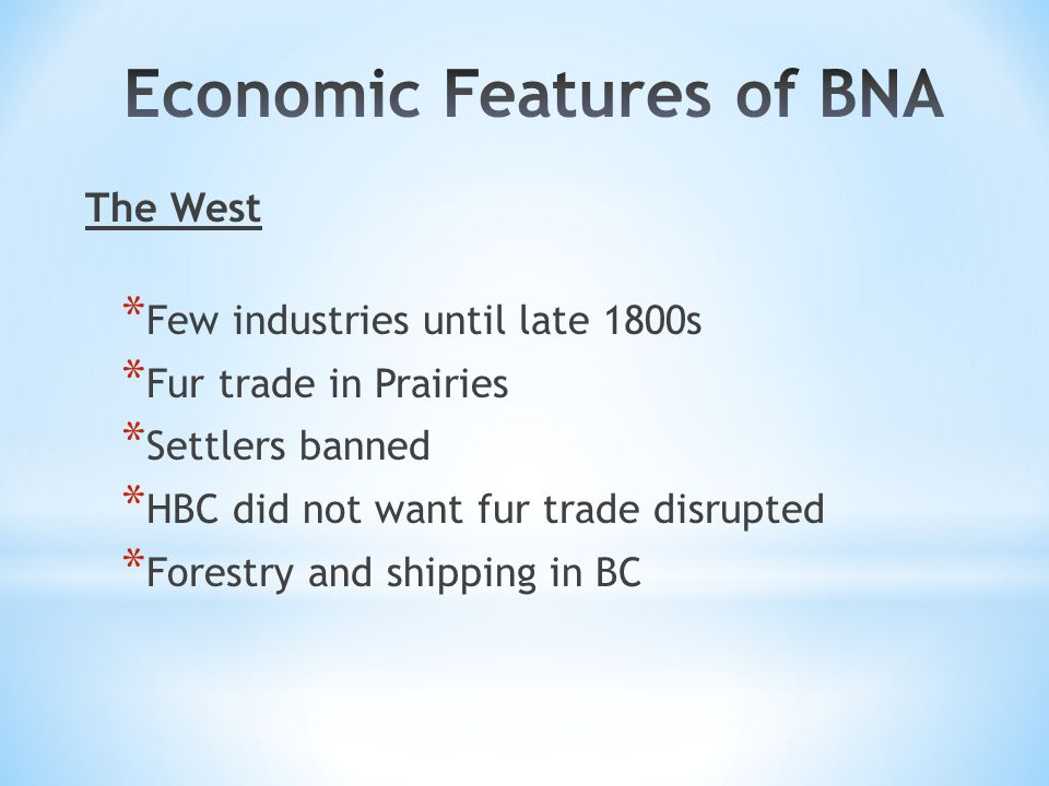 The West * Few industries until late 1800s * Fur trade in Prairies * Settlers banned * HBC did not want fur trade disrupted * Forestry and shipping in BC