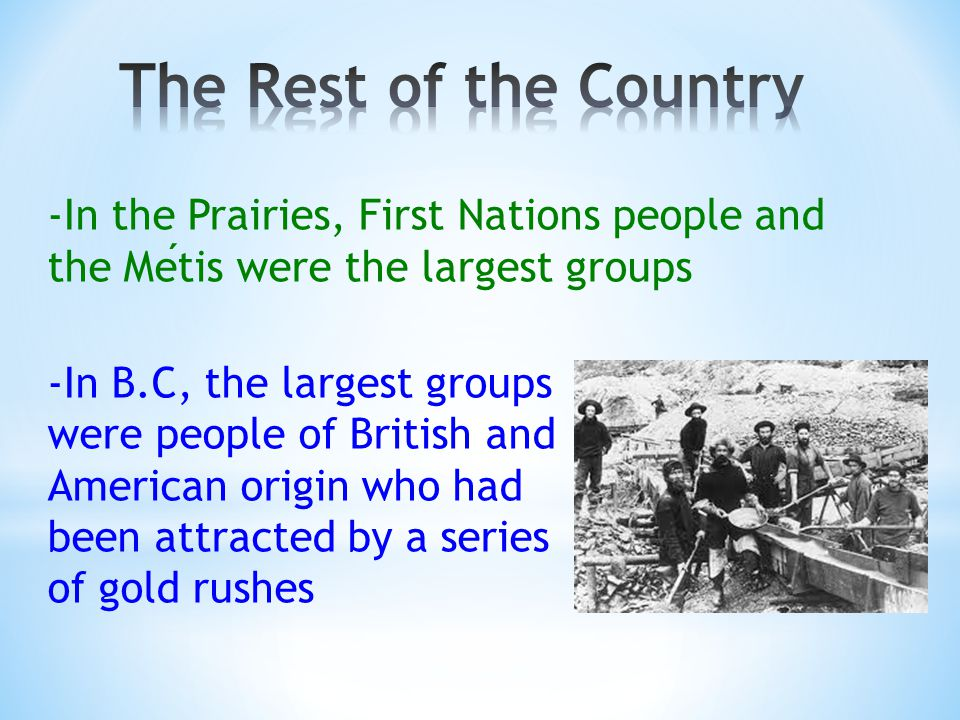 -In the Prairies, First Nations people and the Metis were the largest groups -In B.C, the largest groups were people of British and American origin who had been attracted by a series of gold rushes