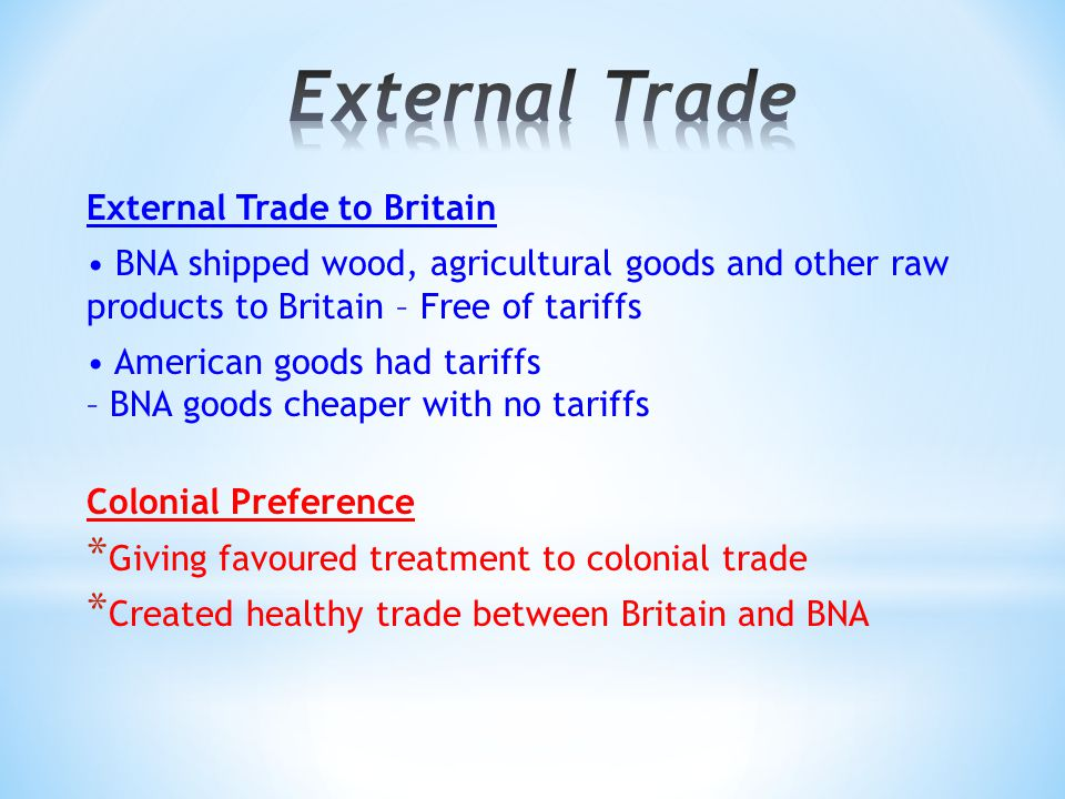 External Trade to Britain BNA shipped wood, agricultural goods and other raw products to Britain – Free of tariffs American goods had tariffs – BNA goods cheaper with no tariffs Colonial Preference * Giving favoured treatment to colonial trade * Created healthy trade between Britain and BNA