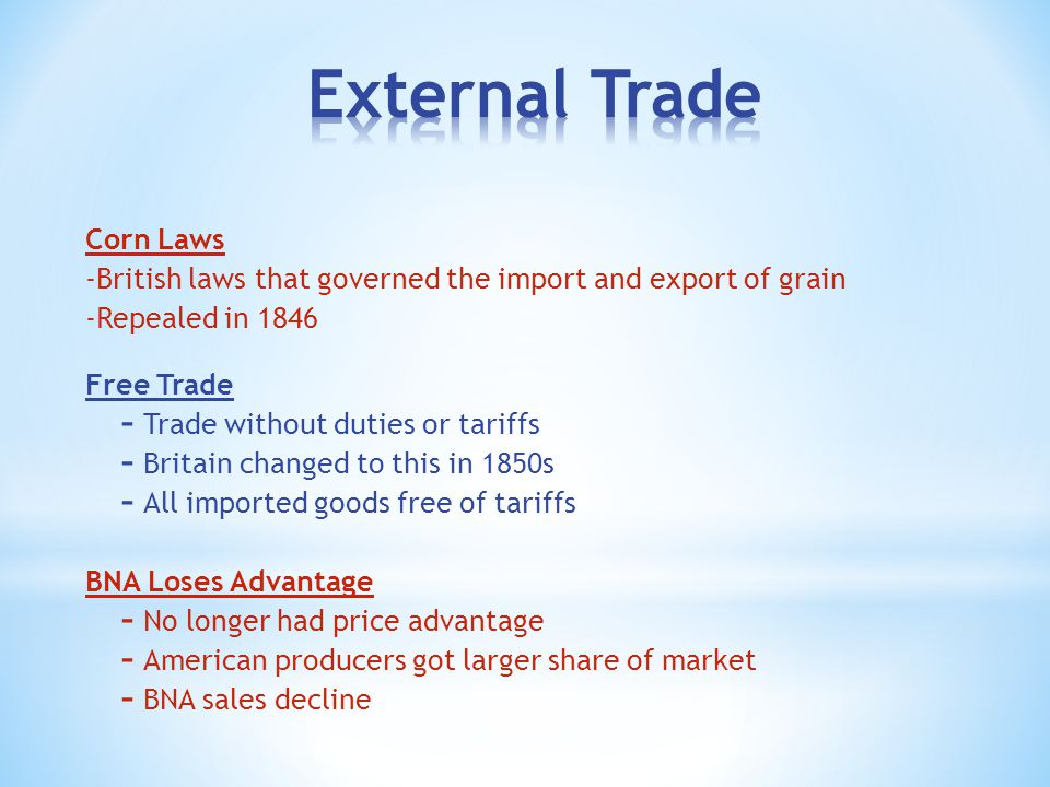 Corn Laws -British laws that governed the import and export of grain -Repealed in 1846 Free Trade  Trade without duties or tariffs  Britain changed to this in 1850s  All imported goods free of tariffs BNA Loses Advantage  No longer had price advantage  American producers got larger share of market  BNA sales decline