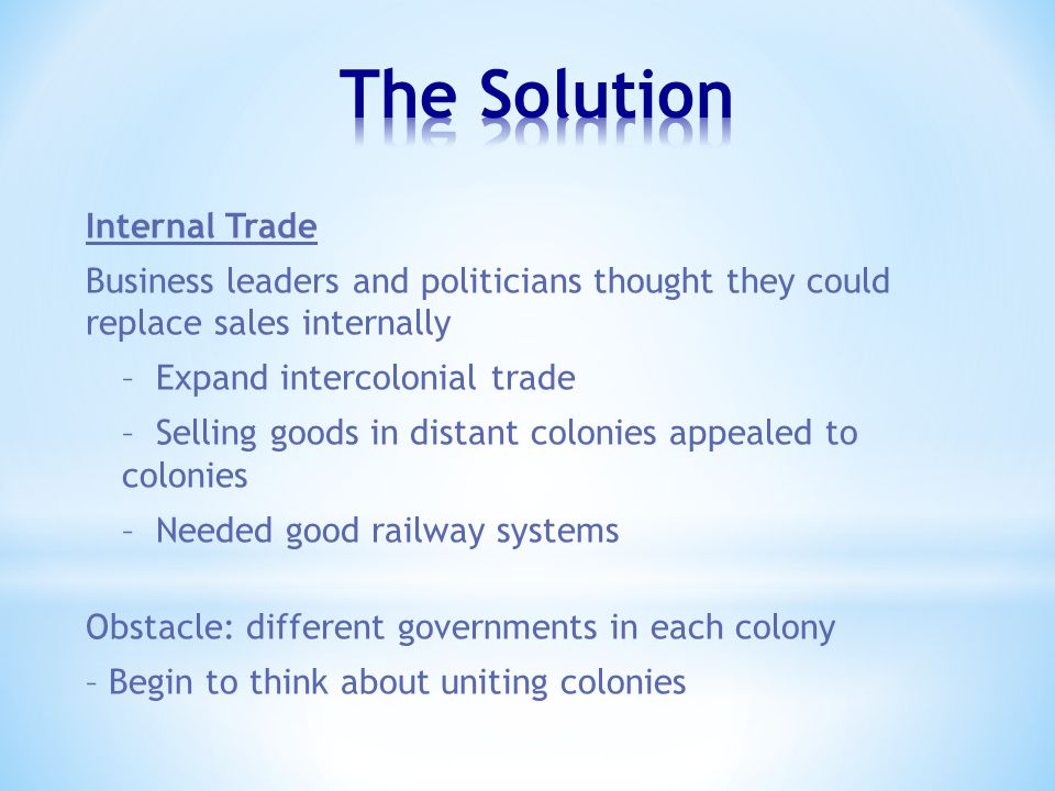 Internal Trade Business leaders and politicians thought they could replace sales internally – Expand intercolonial trade – Selling goods in distant colonies appealed to colonies – Needed good railway systems Obstacle: different governments in each colony – Begin to think about uniting colonies