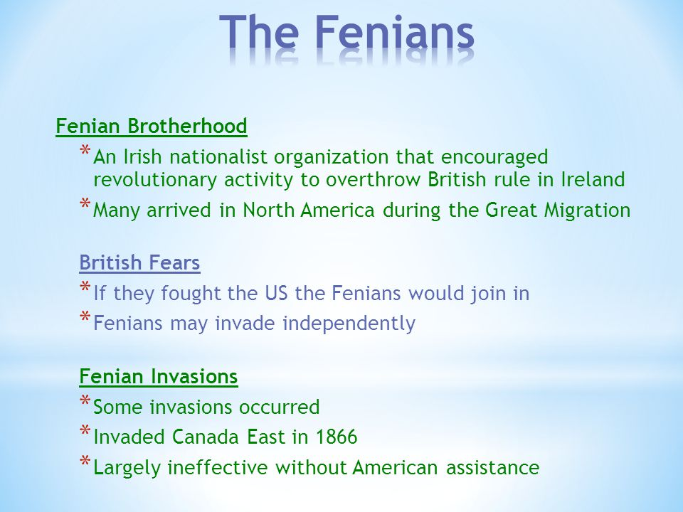 Fenian Brotherhood * An Irish nationalist organization that encouraged revolutionary activity to overthrow British rule in Ireland * Many arrived in North America during the Great Migration British Fears * If they fought the US the Fenians would join in * Fenians may invade independently Fenian Invasions * Some invasions occurred * Invaded Canada East in 1866 * Largely ineffective without American assistance