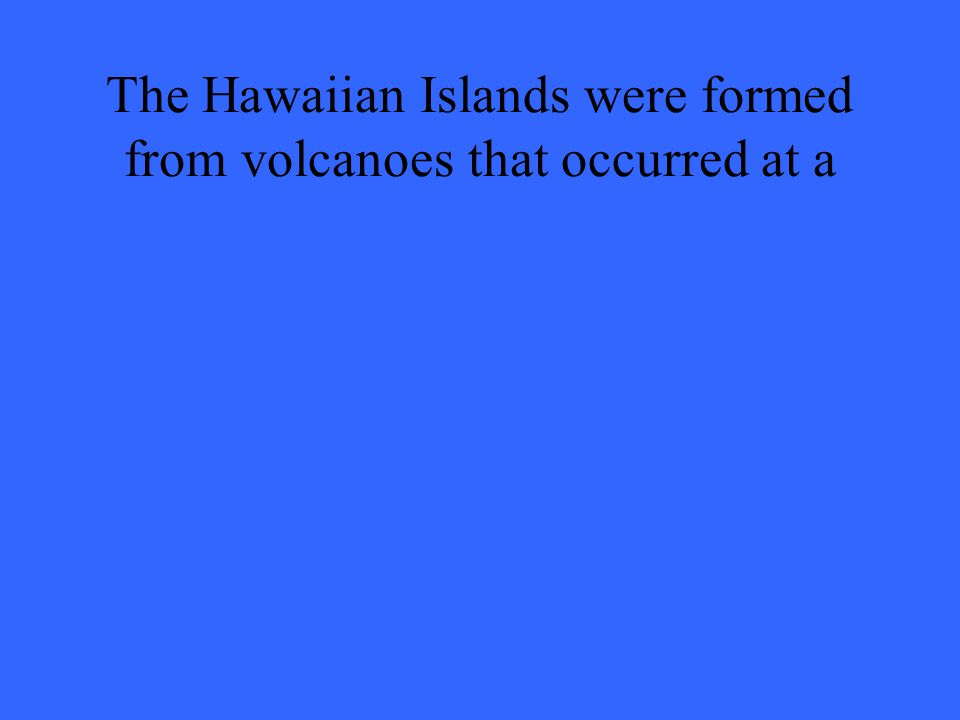 The Hawaiian Islands were formed from volcanoes that occurred at a