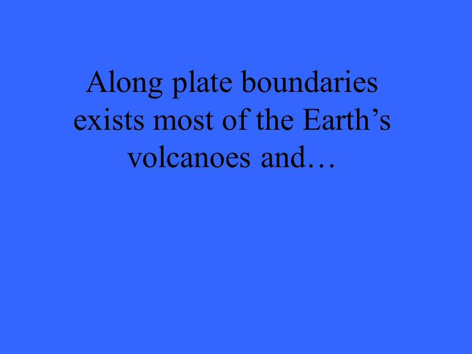 Along plate boundaries exists most of the Earth's volcanoes and…