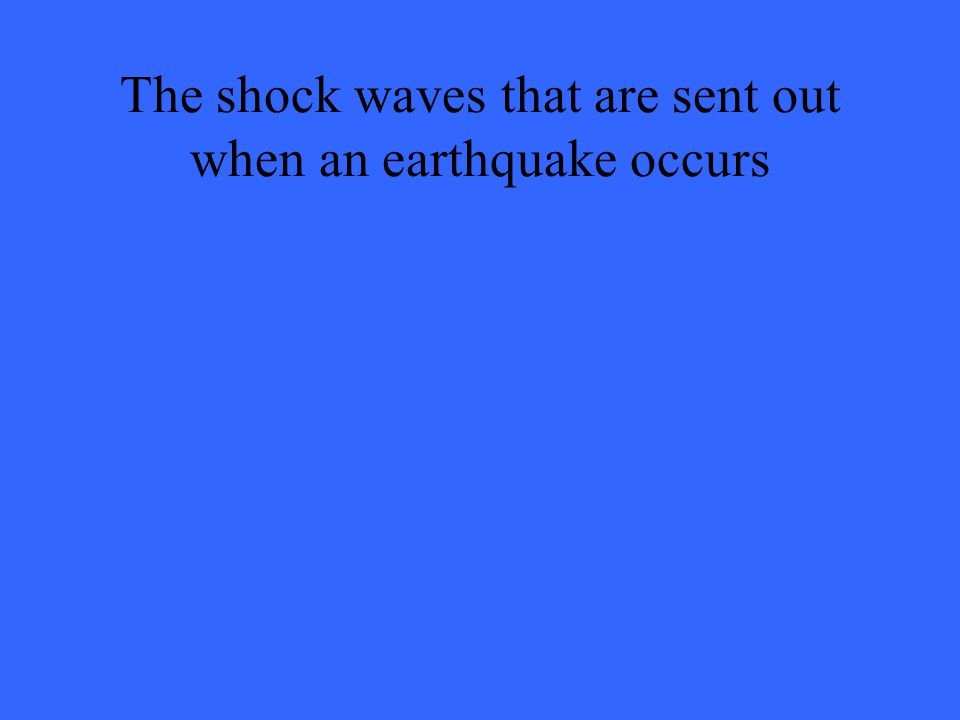 The shock waves that are sent out when an earthquake occurs