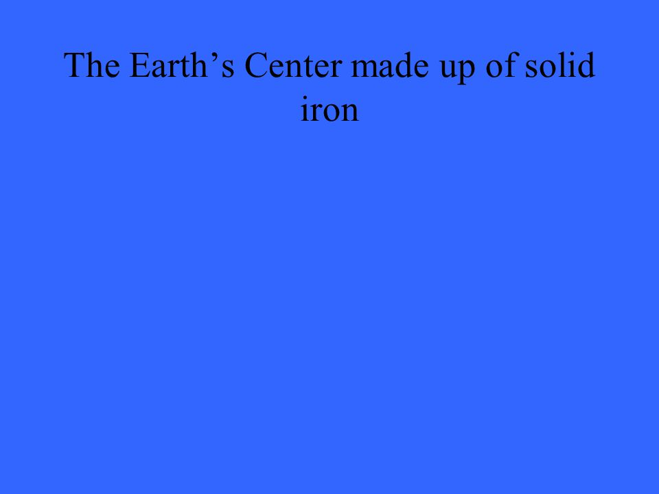 The Earth's Center made up of solid iron