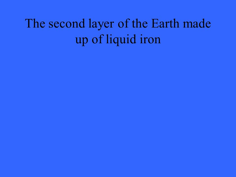 The second layer of the Earth made up of liquid iron