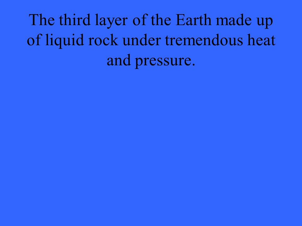 The third layer of the Earth made up of liquid rock under tremendous heat and pressure.