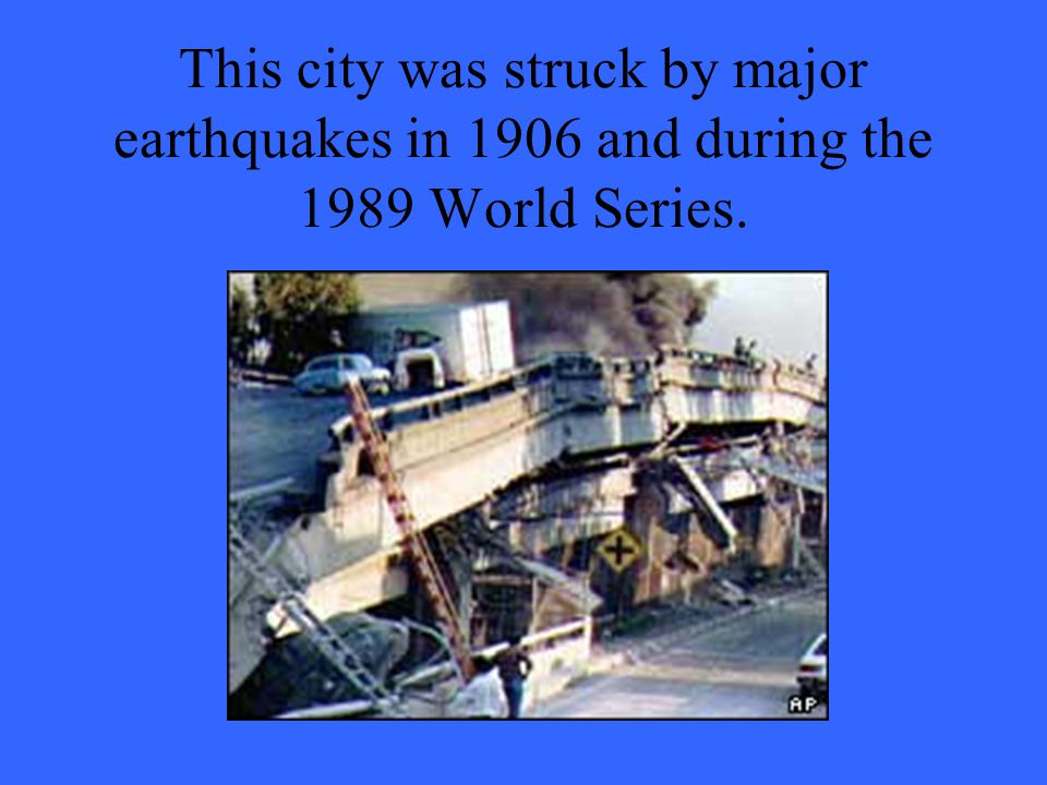 This city was struck by major earthquakes in 1906 and during the 1989 World Series.