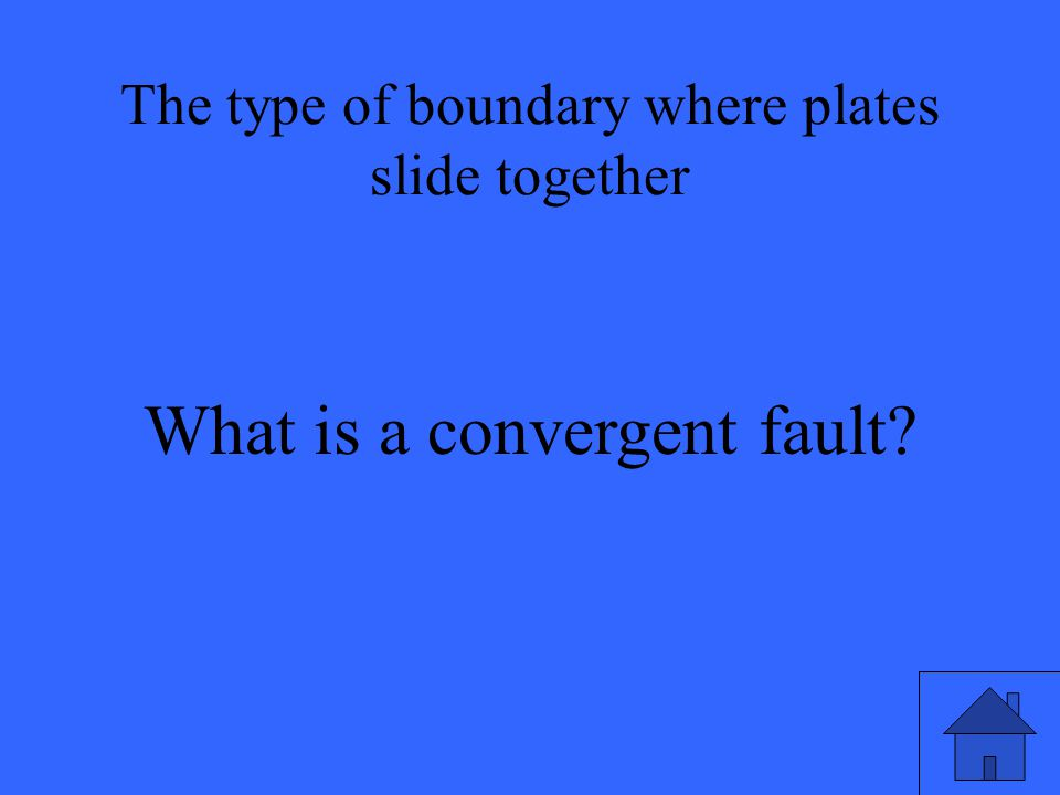 The type of boundary where plates slide together What is a convergent fault
