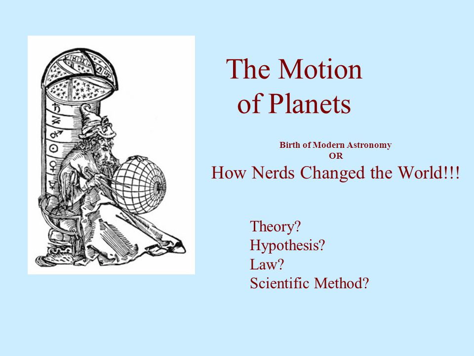 The Motion of Planets Birth of Modern Astronomy OR How Nerds Changed the World!!! Theory? Hypothesis? Law? Scientific Method?