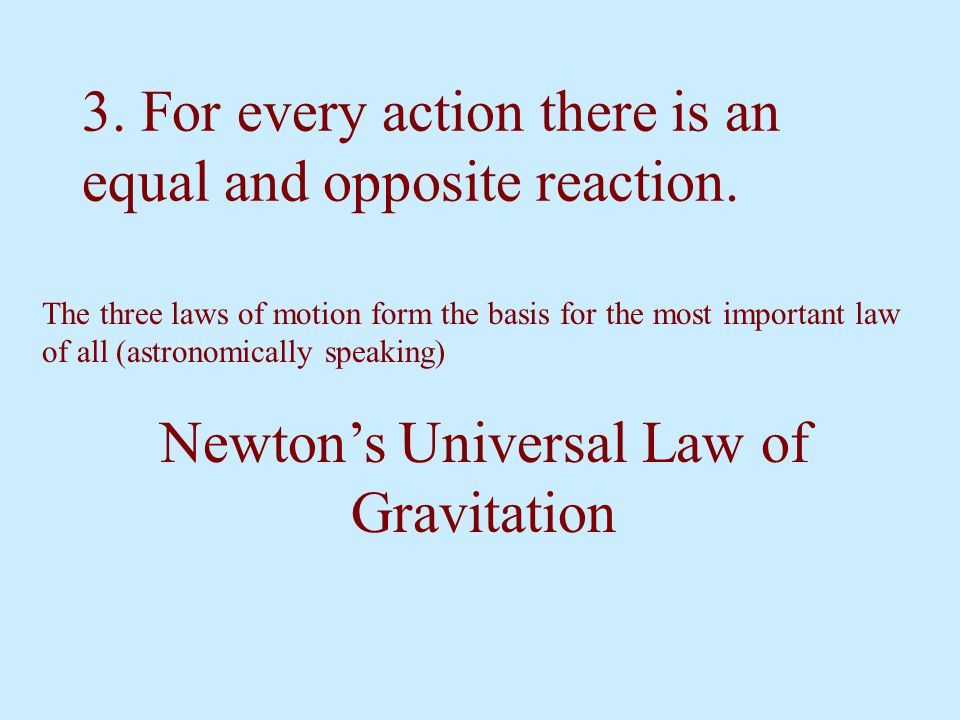 3. For every action there is an equal and opposite reaction. The three laws of motion form the basis for the most important law of all (astronomically