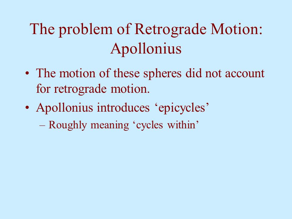 The problem of Retrograde Motion: Apollonius The motion of these spheres did not account for retrograde motion. Apollonius introduces 'epicycles' –Rou