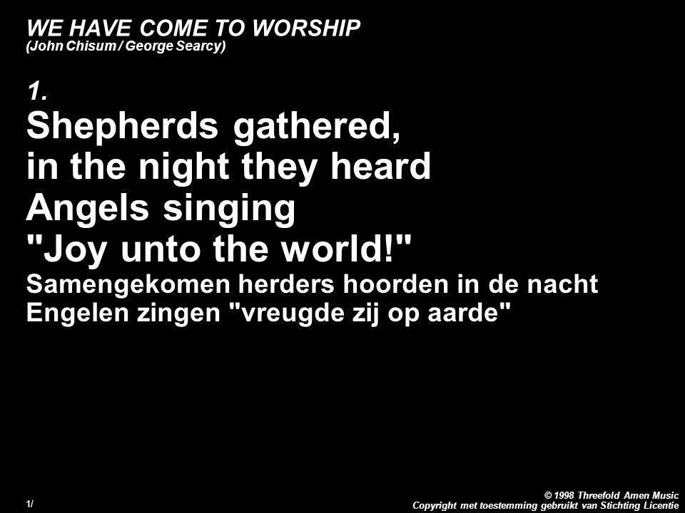 Copyright met toestemming gebruikt van Stichting Licentie © 1998 Threefold Amen Music 1/1/ WE HAVE COME TO WORSHIP (John Chisum / George Searcy) 1.