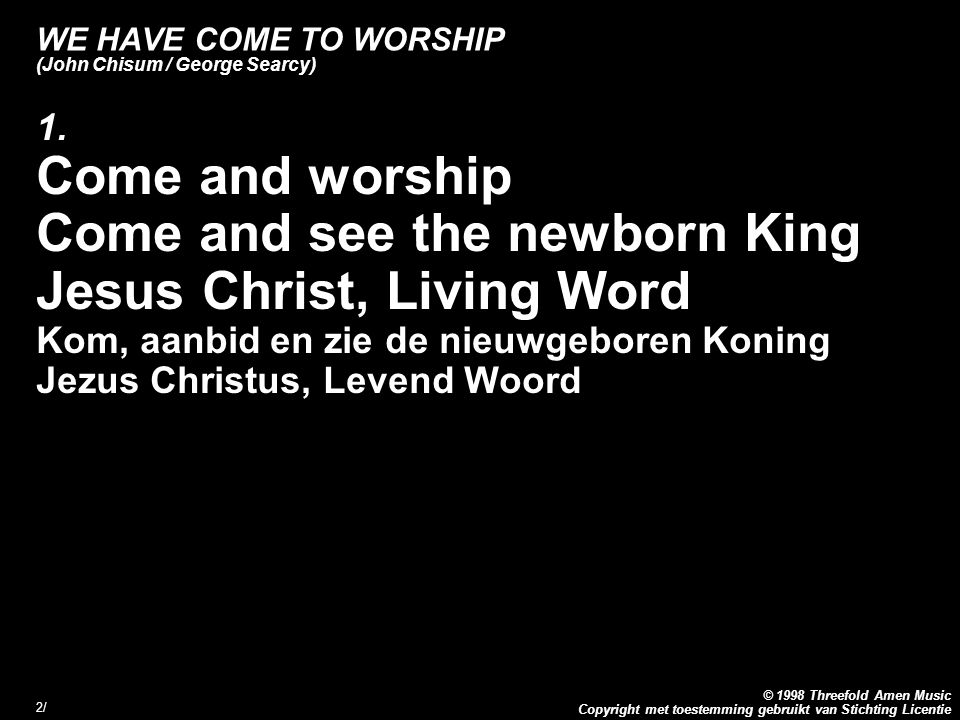 Copyright met toestemming gebruikt van Stichting Licentie © 1998 Threefold Amen Music 2/2/ WE HAVE COME TO WORSHIP (John Chisum / George Searcy) 1. Co