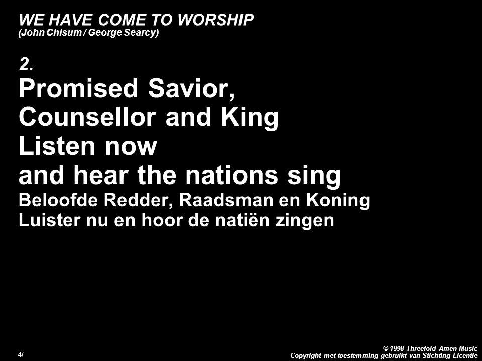 Copyright met toestemming gebruikt van Stichting Licentie © 1998 Threefold Amen Music 4/4/ WE HAVE COME TO WORSHIP (John Chisum / George Searcy) 2.