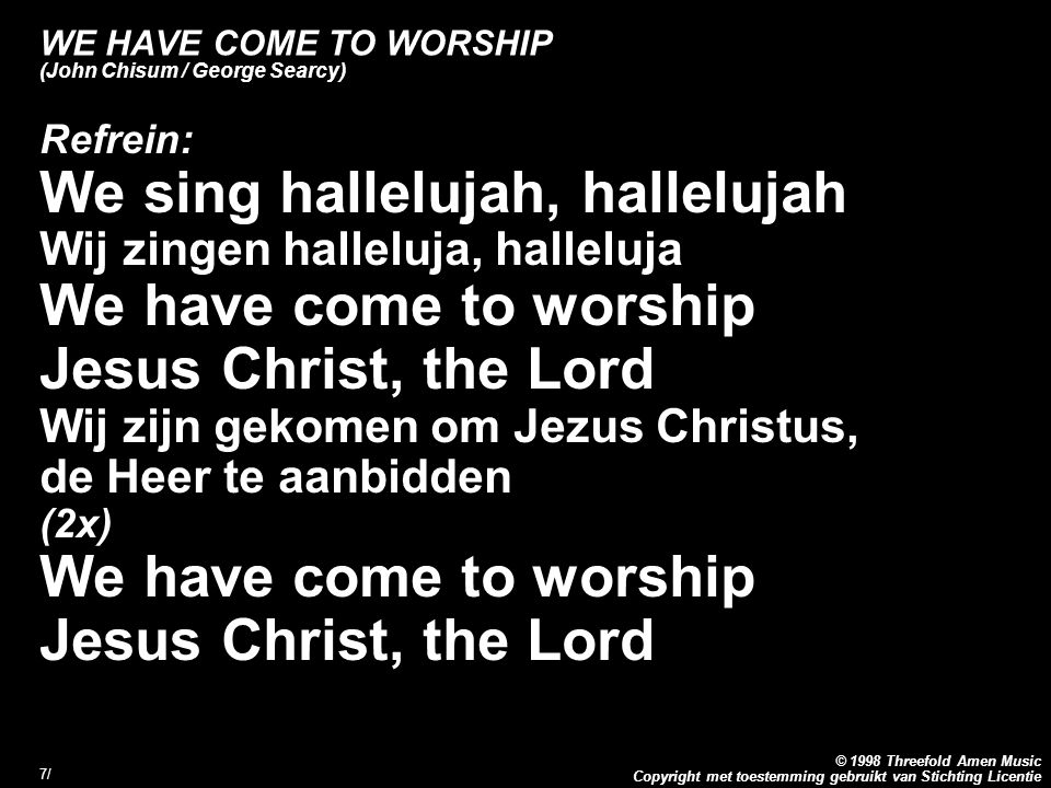 Copyright met toestemming gebruikt van Stichting Licentie © 1998 Threefold Amen Music 7/7/ WE HAVE COME TO WORSHIP (John Chisum / George Searcy) Refre