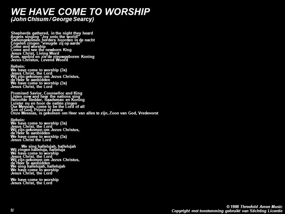 Copyright met toestemming gebruikt van Stichting Licentie © 1998 Threefold Amen Music 8/8/ WE HAVE COME TO WORSHIP (John Chisum / George Searcy) Shepherds gathered, in the night they heard Angels singing Joy unto the world! Samengekomen herders hoorden in de nacht Engelen zingen vreugde zij op aarde Come and worship Come and see the newborn King Jesus Christ, Living Word Kom, aanbid en zie de nieuwgeboren Koning Jezus Christus, Levend Woord Refrein: We have come to worship (3x) Jesus Christ, the Lord Wij zijn gekomen om Jezus Christus, de Heer te aanbidden We have come to worship (3x) Jesus Christ, the Lord Promised Savior, Counsellor and King Listen now and hear the nations sing Beloofde Redder, Raadsman en Koning Luister nu en hoor de natiën zingen Our Messiah, come to be the Lord of all Son of God, Prince of peace Onze Messias, is gekomen om Heer van alles te zijn, Zoon van God, Vredevorst Refrein: We have come to worship (3x) Jesus Christ, the Lord Wij zijn gekomen om Jezus Christus, de Heer te aanbidden We have come to worship (3x) Jesus Christ the Lord We sing hallelujah, hallelujah Wij zingen halleluja, halleluja We have come to worship Jesus Christ, the Lord Wij zijn gekomen om Jezus Christus, de Heer te aanbidden We sing hallelujah, hallelujah We have come to worship Jesus Christ, the Lord We have come to worship Jesus Christ, the Lord