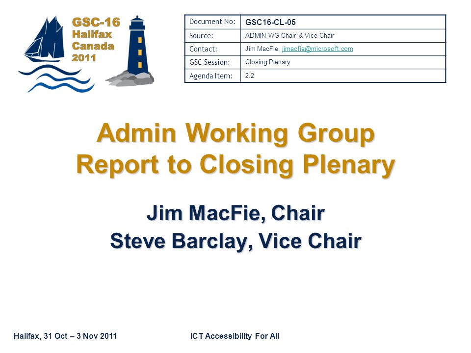 Halifax, 31 Oct – 3 Nov 2011ICT Accessibility For All Admin Working Group Report to Closing Plenary Jim MacFie, Chair Steve Barclay, Vice Chair Document No: GSC16-CL-05 Source: ADMIN WG Chair & Vice Chair Contact: Jim MacFie, GSC Session: Closing Plenary Agenda Item: 2.2
