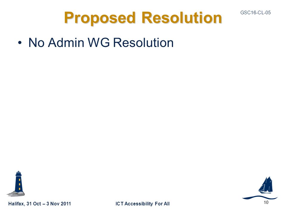 Halifax, 31 Oct – 3 Nov 2011ICT Accessibility For All GSC16-CL Proposed Resolution No Admin WG Resolution