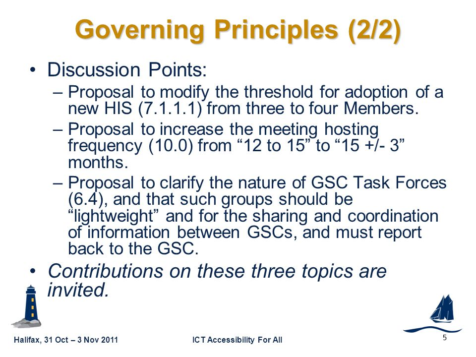 Halifax, 31 Oct – 3 Nov 2011ICT Accessibility For All GSC16-CL-05 5 Governing Principles (2/2) Discussion Points: –Proposal to modify the threshold for adoption of a new HIS ( ) from three to four Members.