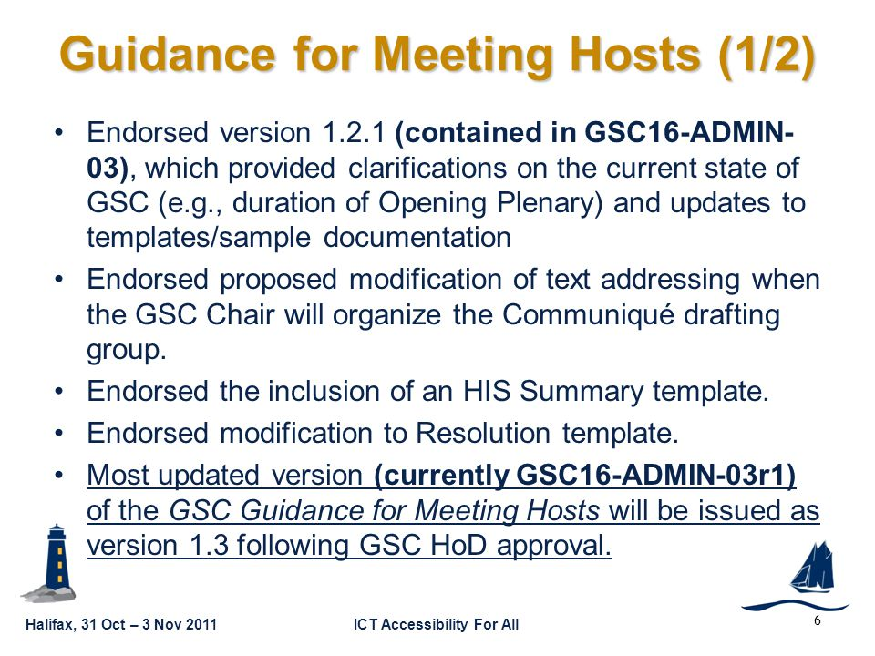 Halifax, 31 Oct – 3 Nov 2011ICT Accessibility For All GSC16-CL-05 6 Guidance for Meeting Hosts (1/2) Endorsed version (contained in GSC16-ADMIN- 03), which provided clarifications on the current state of GSC (e.g., duration of Opening Plenary) and updates to templates/sample documentation Endorsed proposed modification of text addressing when the GSC Chair will organize the Communiqué drafting group.