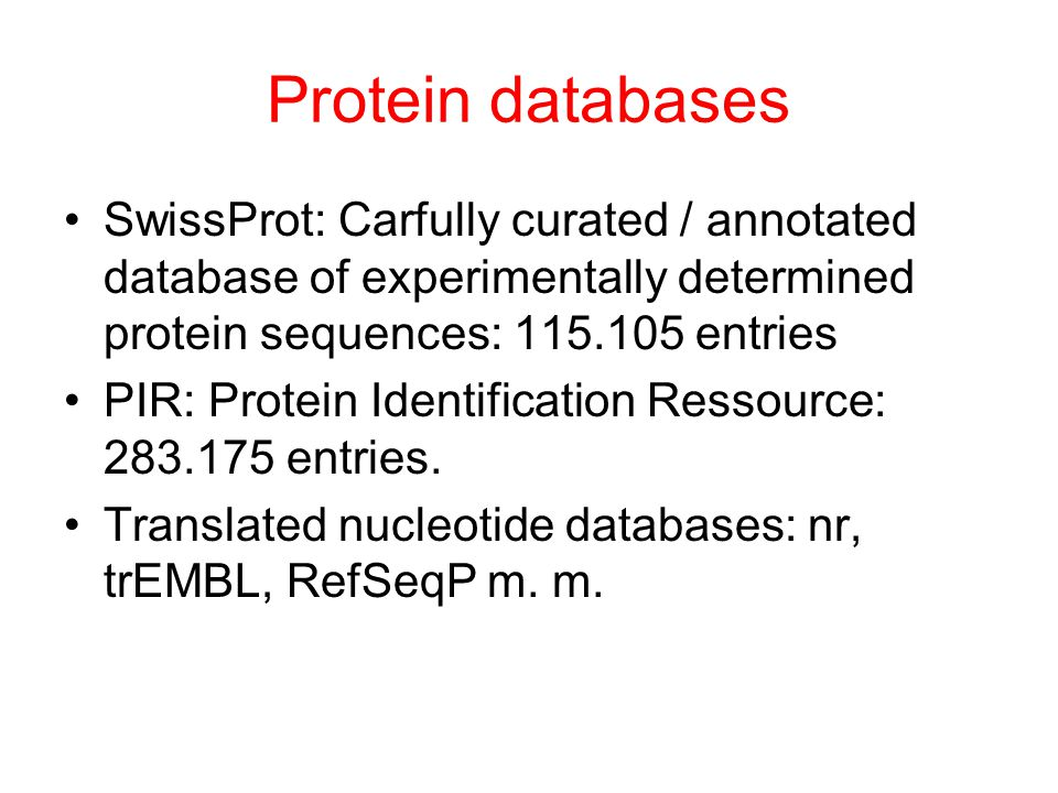 Protein databases SwissProt: Carfully curated / annotated database of experimentally determined protein sequences: 115.105 entries PIR: Protein Identification Ressource: 283.175 entries.