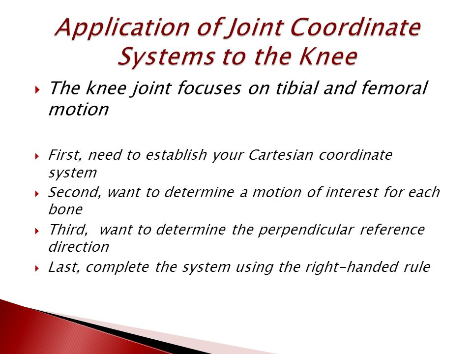  The knee joint focuses on tibial and femoral motion  First, need to establish your Cartesian coordinate system  Second, want to determine a motion of interest for each bone  Third, want to determine the perpendicular reference direction  Last, complete the system using the right-handed rule