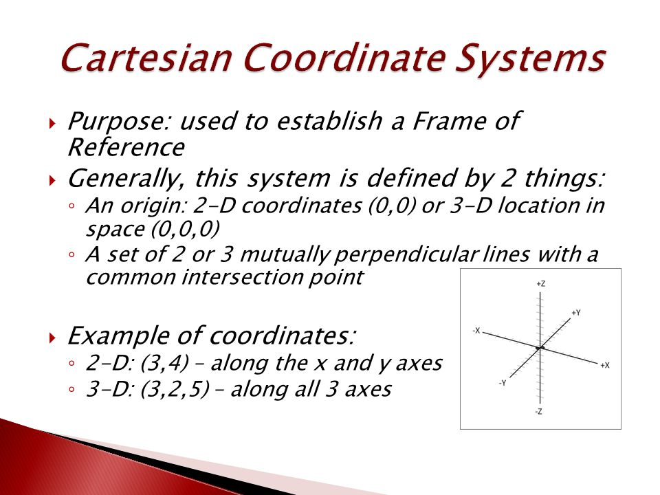 Purpose: used to establish a Frame of Reference  Generally, this system is defined by 2 things: ◦ An origin: 2-D coordinates (0,0) or 3-D location in space (0,0,0) ◦ A set of 2 or 3 mutually perpendicular lines with a common intersection point  Example of coordinates: ◦ 2-D: (3,4) – along the x and y axes ◦ 3-D: (3,2,5) – along all 3 axes