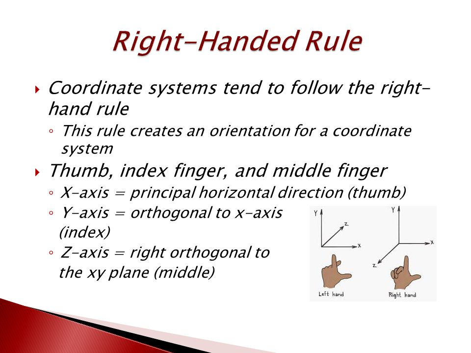  Coordinate systems tend to follow the right- hand rule ◦ This rule creates an orientation for a coordinate system  Thumb, index finger, and middle finger ◦ X-axis = principal horizontal direction (thumb) ◦ Y-axis = orthogonal to x-axis (index) ◦ Z-axis = right orthogonal to the xy plane (middle)