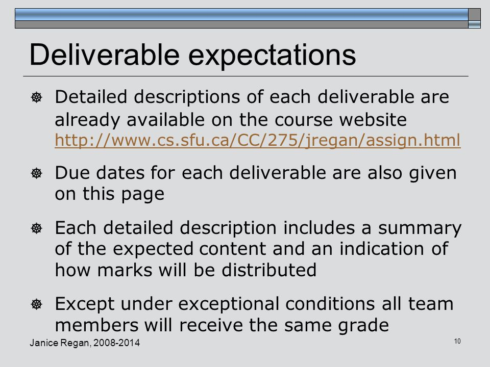 Janice Regan, 2008-2014 10 Deliverable expectations  Detailed descriptions of each deliverable are already available on the course website http://www