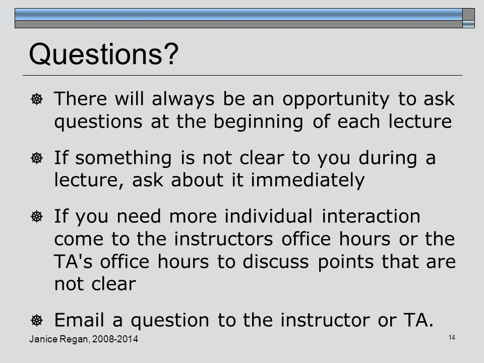 Janice Regan, 2008-2014 14 Questions?  There will always be an opportunity to ask questions at the beginning of each lecture  If something is not cl