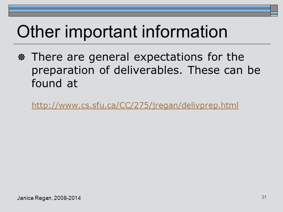 Janice Regan, 2008-2014 21 Other important information  There are general expectations for the preparation of deliverables. These can be found at htt